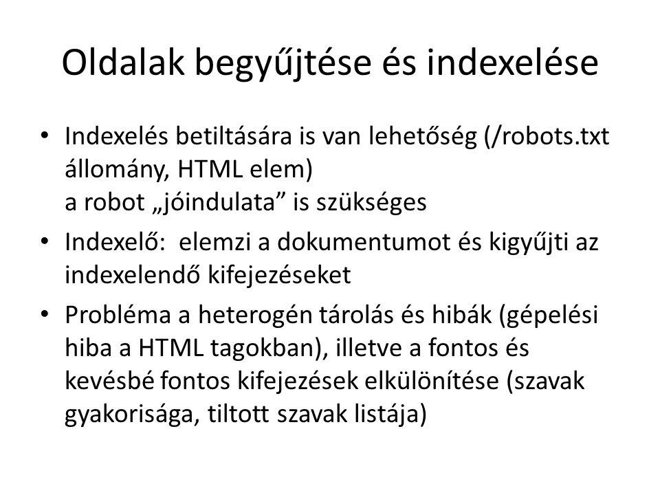 """Oldalak begyűjtése és indexelése Indexelés betiltására is van lehetőség (/robots.txt állomány, HTML elem) a robot """"jóindulata is szükséges Indexelő: elemzi a dokumentumot és kigyűjti az indexelendő kifejezéseket Probléma a heterogén tárolás és hibák (gépelési hiba a HTML tagokban), illetve a fontos és kevésbé fontos kifejezések elkülönítése (szavak gyakorisága, tiltott szavak listája)"""