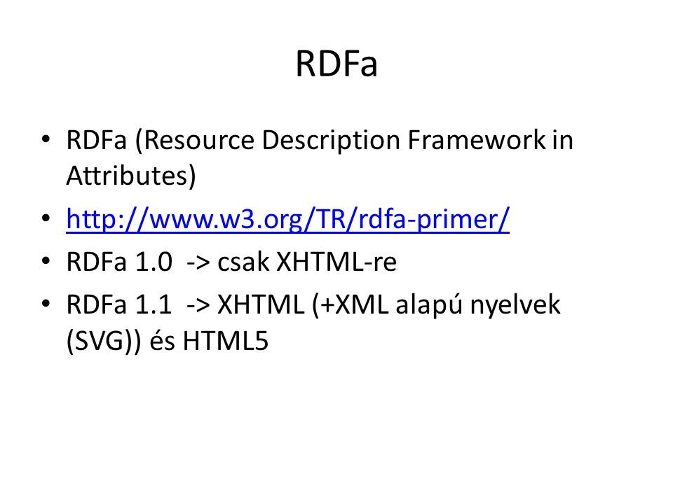 RDFa RDFa (Resource Description Framework in Attributes) http://www.w3.org/TR/rdfa-primer/ RDFa 1.0 -> csak XHTML-re RDFa 1.1 -> XHTML (+XML alapú nyelvek (SVG)) és HTML5
