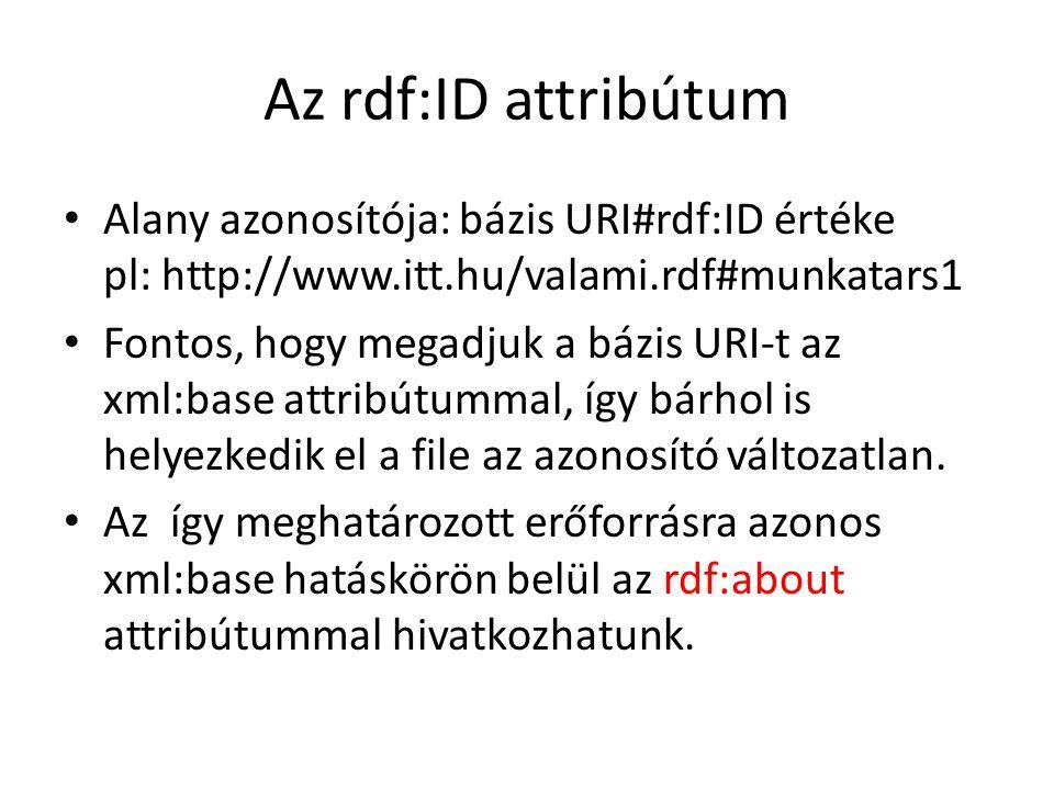 Az rdf:ID attribútum Alany azonosítója: bázis URI#rdf:ID értéke pl: http://www.itt.hu/valami.rdf#munkatars1 Fontos, hogy megadjuk a bázis URI-t az xml:base attribútummal, így bárhol is helyezkedik el a file az azonosító változatlan.
