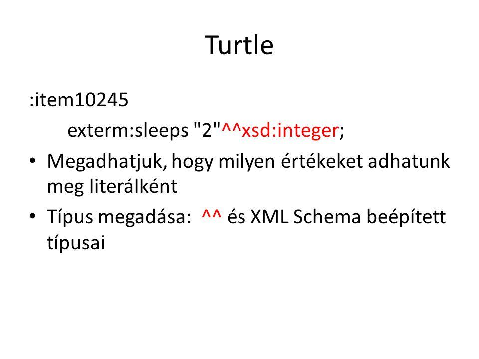 Turtle :item10245 exterm:sleeps 2 ^^xsd:integer; Megadhatjuk, hogy milyen értékeket adhatunk meg literálként Típus megadása: ^^ és XML Schema beépített típusai
