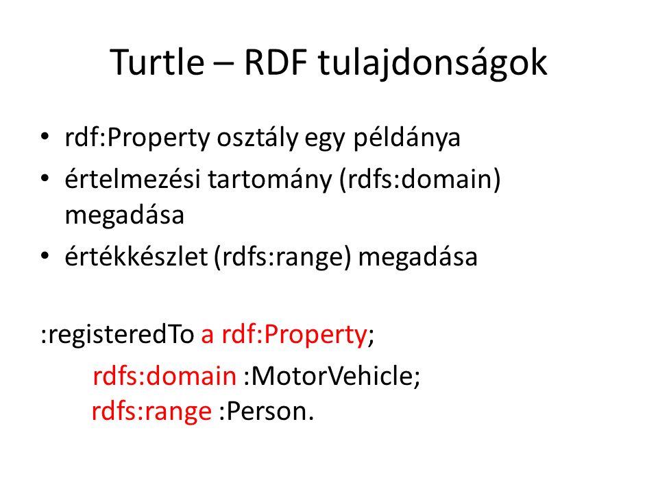 Turtle – RDF tulajdonságok rdf:Property osztály egy példánya értelmezési tartomány (rdfs:domain) megadása értékkészlet (rdfs:range) megadása :registeredTo a rdf:Property; rdfs:domain :MotorVehicle; rdfs:range :Person.
