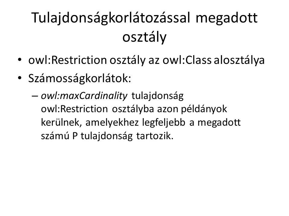 Tulajdonságkorlátozással megadott osztály owl:Restriction osztály az owl:Class alosztálya Számosságkorlátok: – owl:maxCardinality tulajdonság owl:Restriction osztályba azon példányok kerülnek, amelyekhez legfeljebb a megadott számú P tulajdonság tartozik.