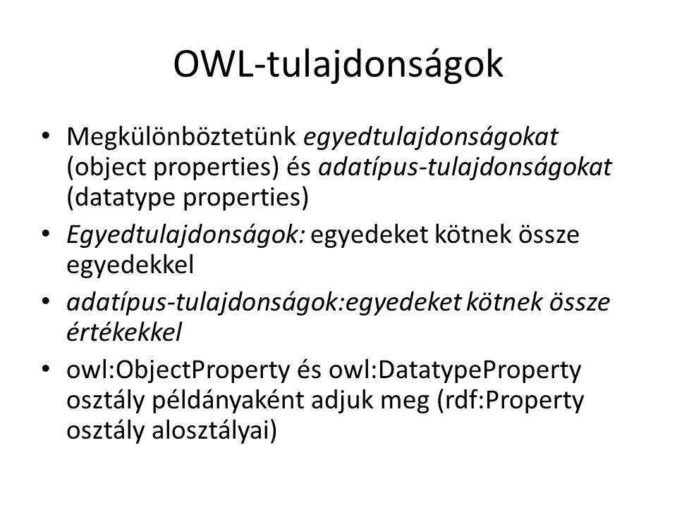 OWL-tulajdonságok Megkülönböztetünk egyedtulajdonságokat (object properties) és adatípus-tulajdonságokat (datatype properties) Egyedtulajdonságok: egyedeket kötnek össze egyedekkel adatípus-tulajdonságok:egyedeket kötnek össze értékekkel owl:ObjectProperty és owl:DatatypeProperty osztály példányaként adjuk meg (rdf:Property osztály alosztályai)