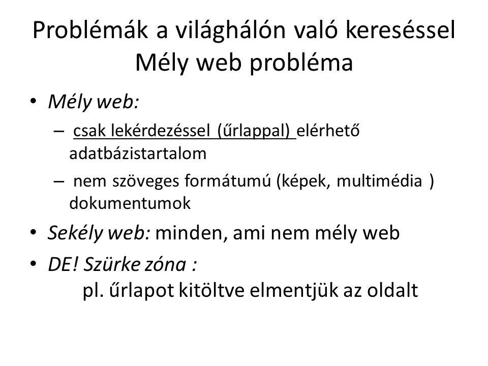 Problémák a világhálón való kereséssel Mély web probléma Mély web: – csak lekérdezéssel (űrlappal) elérhető adatbázistartalom – nem szöveges formátumú (képek, multimédia ) dokumentumok Sekély web: minden, ami nem mély web DE.