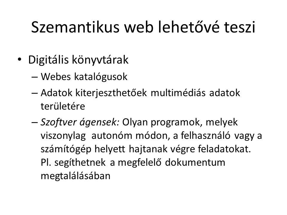 Szemantikus web lehetővé teszi Digitális könyvtárak – Webes katalógusok – Adatok kiterjeszthetőek multimédiás adatok területére – Szoftver ágensek: Olyan programok, melyek viszonylag autonóm módon, a felhasználó vagy a számítógép helyett hajtanak végre feladatokat.