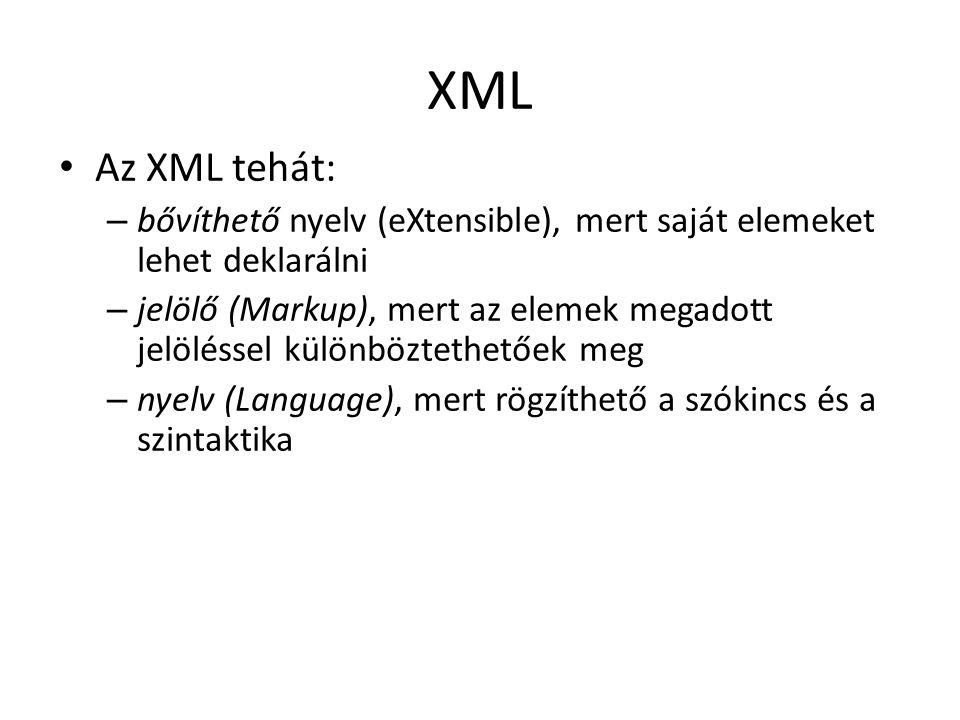 XML Az XML tehát: – bővíthető nyelv (eXtensible), mert saját elemeket lehet deklarálni – jelölő (Markup), mert az elemek megadott jelöléssel különböztethetőek meg – nyelv (Language), mert rögzíthető a szókincs és a szintaktika