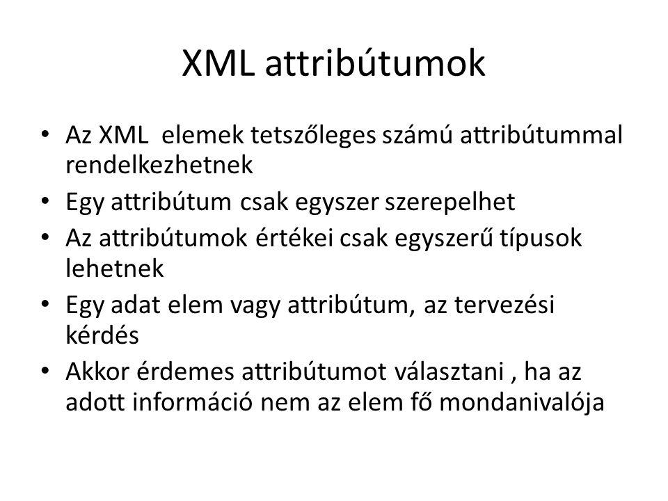 XML attribútumok Az XML elemek tetszőleges számú attribútummal rendelkezhetnek Egy attribútum csak egyszer szerepelhet Az attribútumok értékei csak egyszerű típusok lehetnek Egy adat elem vagy attribútum, az tervezési kérdés Akkor érdemes attribútumot választani, ha az adott információ nem az elem fő mondanivalója