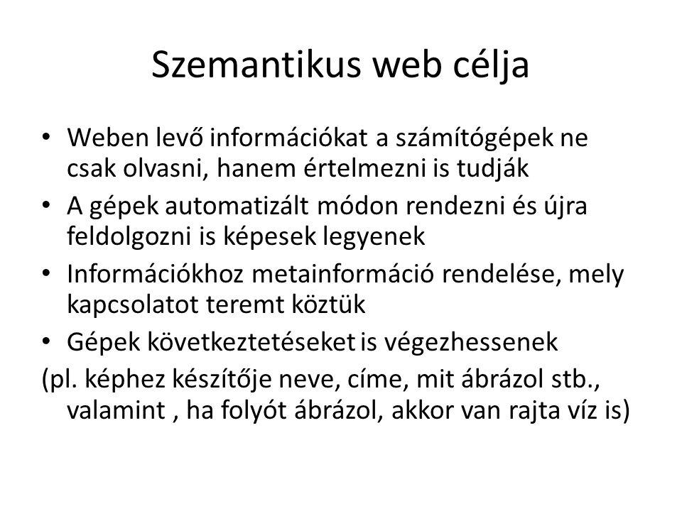 Szemantikus web célja Weben levő információkat a számítógépek ne csak olvasni, hanem értelmezni is tudják A gépek automatizált módon rendezni és újra feldolgozni is képesek legyenek Információkhoz metainformáció rendelése, mely kapcsolatot teremt köztük Gépek következtetéseket is végezhessenek (pl.