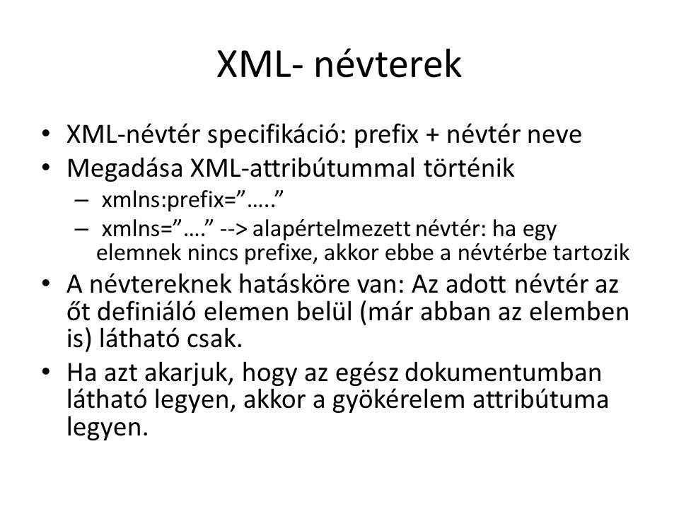 XML- névterek XML-névtér specifikáció: prefix + névtér neve Megadása XML-attribútummal történik – xmlns:prefix= ….. – xmlns= …. --> alapértelmezett névtér: ha egy elemnek nincs prefixe, akkor ebbe a névtérbe tartozik A névtereknek hatásköre van: Az adott névtér az őt definiáló elemen belül (már abban az elemben is) látható csak.