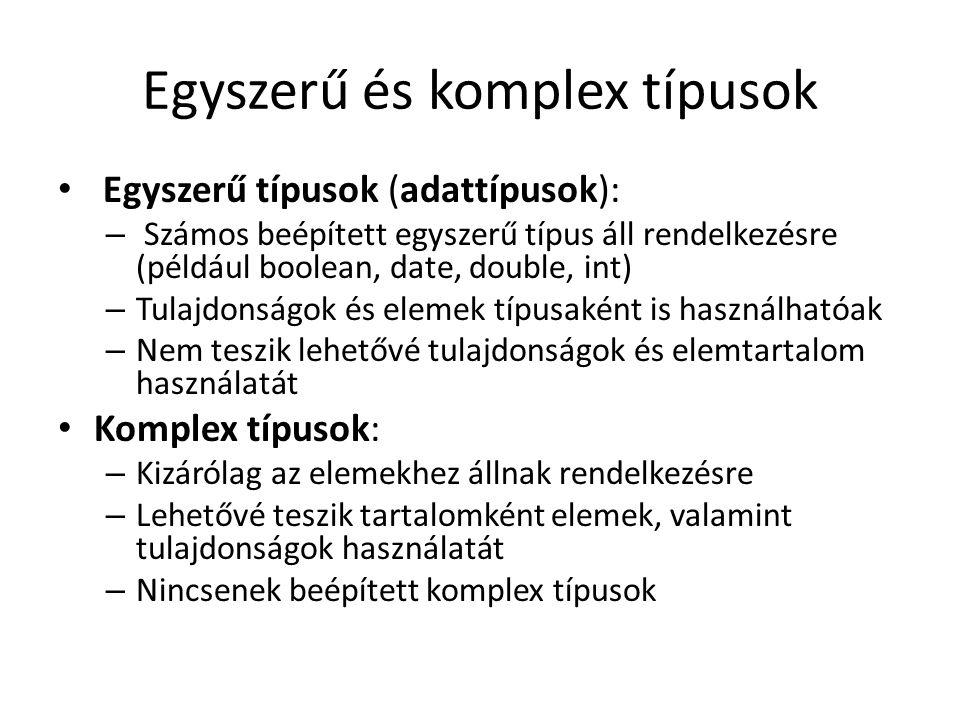 Egyszerű és komplex típusok Egyszerű típusok (adattípusok): – Számos beépített egyszerű típus áll rendelkezésre (például boolean, date, double, int) – Tulajdonságok és elemek típusaként is használhatóak – Nem teszik lehetővé tulajdonságok és elemtartalom használatát Komplex típusok: – Kizárólag az elemekhez állnak rendelkezésre – Lehetővé teszik tartalomként elemek, valamint tulajdonságok használatát – Nincsenek beépített komplex típusok