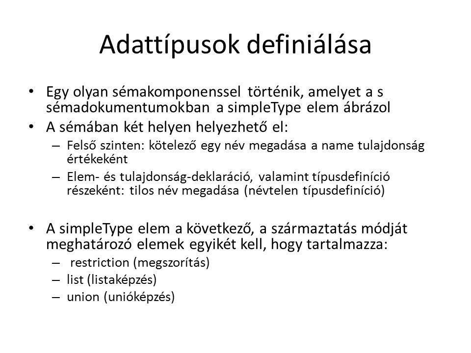 Adattípusok definiálása Egy olyan sémakomponenssel történik, amelyet a s sémadokumentumokban a simpleType elem ábrázol A sémában két helyen helyezhető el: – Felső szinten: kötelező egy név megadása a name tulajdonság értékeként – Elem- és tulajdonság-deklaráció, valamint típusdefiníció részeként: tilos név megadása (névtelen típusdefiníció) A simpleType elem a következő, a származtatás módját meghatározó elemek egyikét kell, hogy tartalmazza: – restriction (megszorítás) – list (listaképzés) – union (unióképzés)