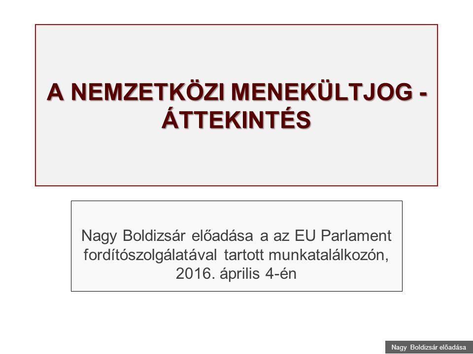 Nagy Boldizsár előadása A NEMZETKÖZI MENEKÜLTJOG - ÁTTEKINTÉS Nagy Boldizsár előadása a az EU Parlament fordítószolgálatával tartott munkatalálkozón, 2016.