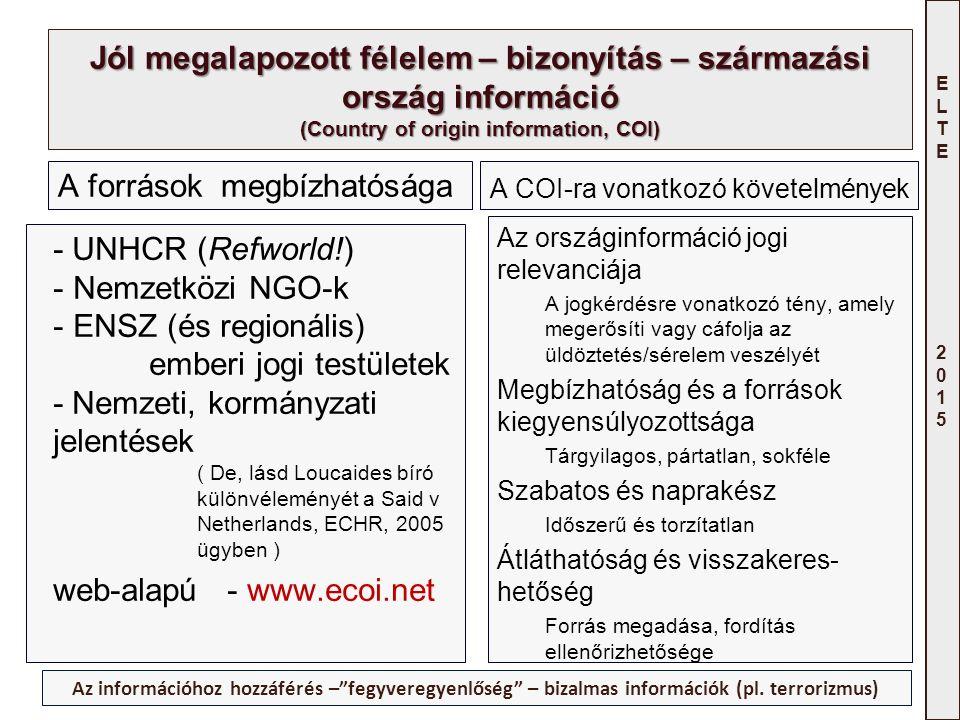 ELTE 2015ELTE 2015 Jól megalapozott félelem – bizonyítás – származási ország információ (Country of origin information, COI) A források megbízhatósága - UNHCR (Refworld!) - Nemzetközi NGO-k - ENSZ (és regionális) emberi jogi testületek - Nemzeti, kormányzati jelentések ( De, lásd Loucaides bíró különvéleményét a Said v Netherlands, ECHR, 2005 ügyben ) web-alapú - www.ecoi.net A COI-ra vonatkozó követelmények Az országinformáció jogi relevanciája A jogkérdésre vonatkozó tény, amely megerősíti vagy cáfolja az üldöztetés/sérelem veszélyét Megbízhatóság és a források kiegyensúlyozottsága Tárgyilagos, pártatlan, sokféle Szabatos és naprakész Időszerű és torzítatlan Átláthatóság és visszakeres- hetőség Forrás megadása, fordítás ellenőrizhetősége Az információhoz hozzáférés – fegyveregyenlőség – bizalmas információk (pl.
