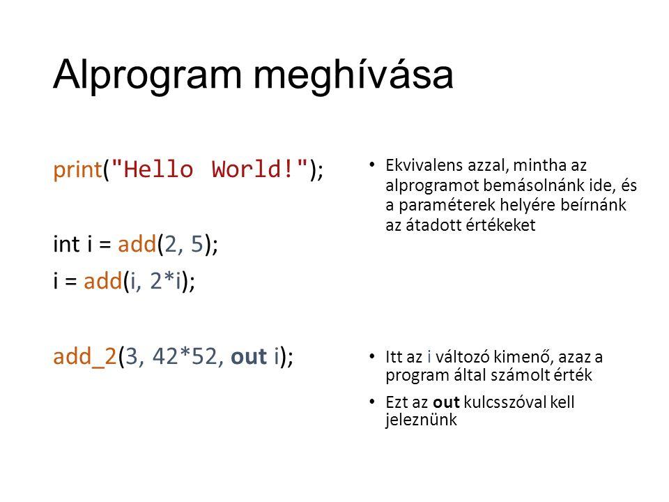 Alprogram meghívása print( Hello World! ); int i = add(2, 5); i = add(i, 2*i); add_2(3, 42*52, out i); Ekvivalens azzal, mintha az alprogramot bemásolnánk ide, és a paraméterek helyére beírnánk az átadott értékeket Itt az i változó kimenő, azaz a program által számolt érték Ezt az out kulcsszóval kell jeleznünk