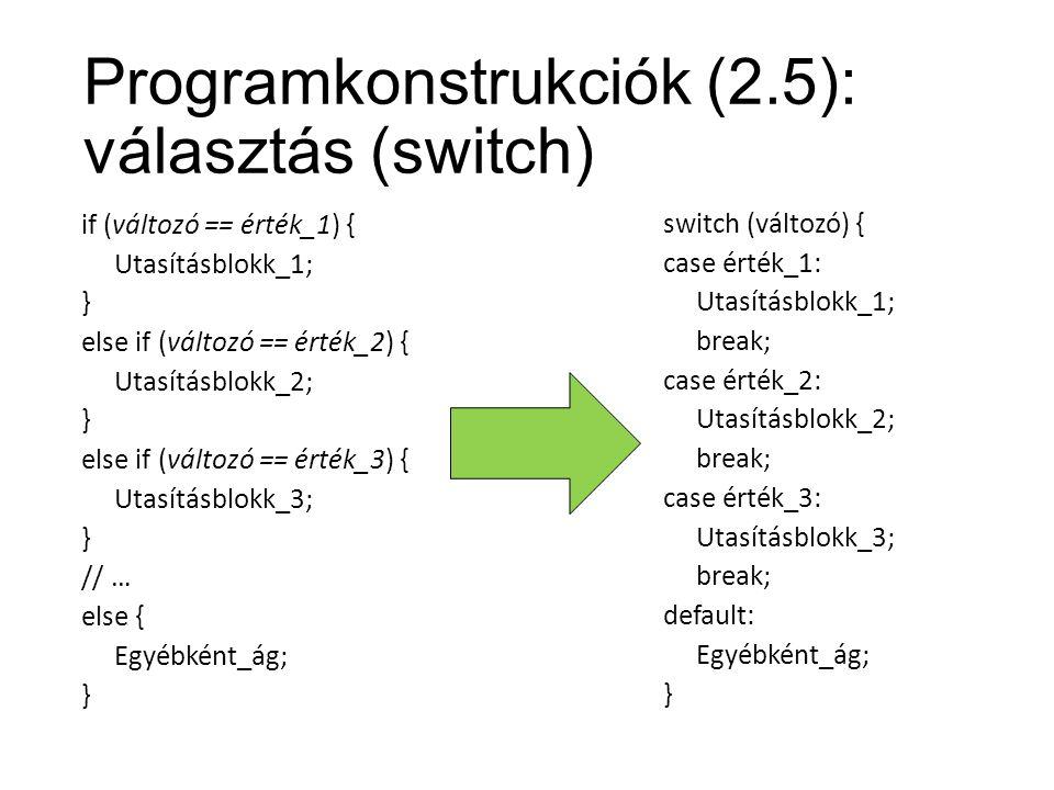 Programkonstrukciók (2.5): választás (switch) if (változó == érték_1) { Utasításblokk_1; } else if (változó == érték_2) { Utasításblokk_2; } else if (változó == érték_3) { Utasításblokk_3; } // … else { Egyébként_ág; } switch (változó) { case érték_1: Utasításblokk_1; break; case érték_2: Utasításblokk_2; break; case érték_3: Utasításblokk_3; break; default: Egyébként_ág; }