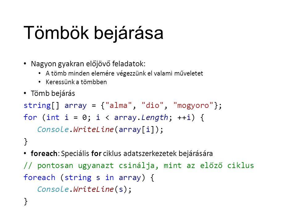 Tömbök bejárása Nagyon gyakran előjövő feladatok: A tömb minden elemére végezzünk el valami műveletet Keressünk a tömbben Tömb bejárás string[] array = { alma , dio , mogyoro }; for (int i = 0; i < array.Length; ++i) { Console.WriteLine(array[i]); } foreach: Speciális for ciklus adatszerkezetek bejárására // pontosan ugyanazt csinálja, mint az előző ciklus foreach (string s in array) { Console.WriteLine(s); }