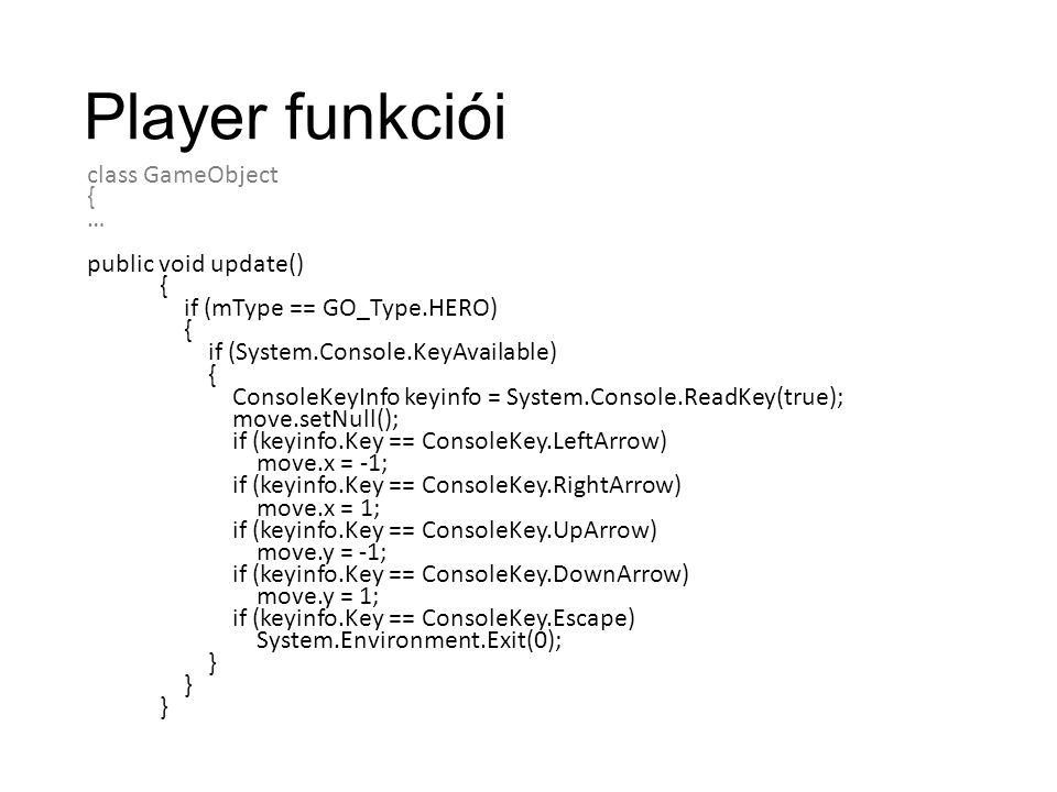 Player funkciói class GameObject { … public void update() { if (mType == GO_Type.HERO) { if (System.Console.KeyAvailable) { ConsoleKeyInfo keyinfo = System.Console.ReadKey(true); move.setNull(); if (keyinfo.Key == ConsoleKey.LeftArrow) move.x = -1; if (keyinfo.Key == ConsoleKey.RightArrow) move.x = 1; if (keyinfo.Key == ConsoleKey.UpArrow) move.y = -1; if (keyinfo.Key == ConsoleKey.DownArrow) move.y = 1; if (keyinfo.Key == ConsoleKey.Escape) System.Environment.Exit(0); }