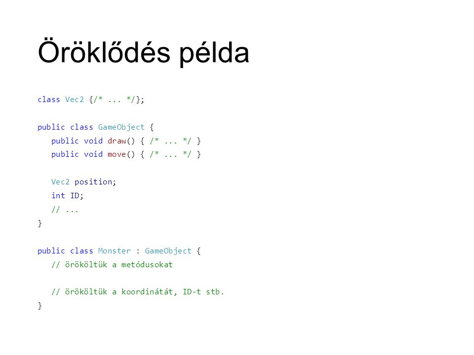 Öröklődés példa class Vec2 {/*... */}; public class GameObject { public void draw() { /*... */ } public void move() { /*... */ } Vec2 position; int ID
