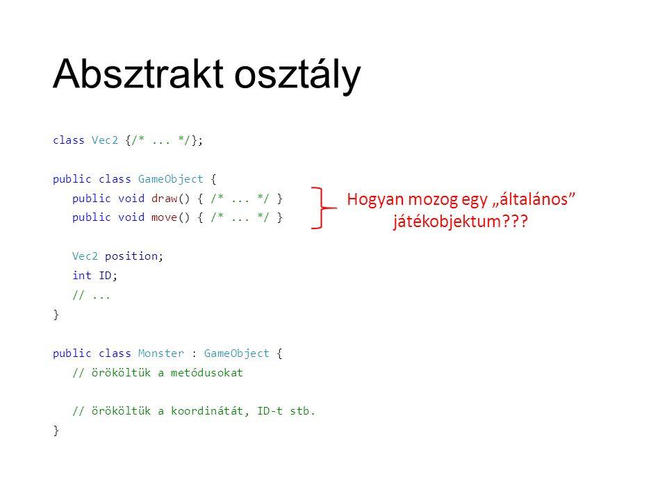 Absztrakt osztály class Vec2 {/*... */}; public class GameObject { public void draw() { /*... */ } public void move() { /*... */ } Vec2 position; int