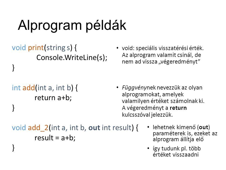 Alprogram példák void print(string s) { Console.WriteLine(s); } int add(int a, int b) { return a+b; } void add_2(int a, int b, out int result) { result = a+b; } void: speciális visszatérési érték.