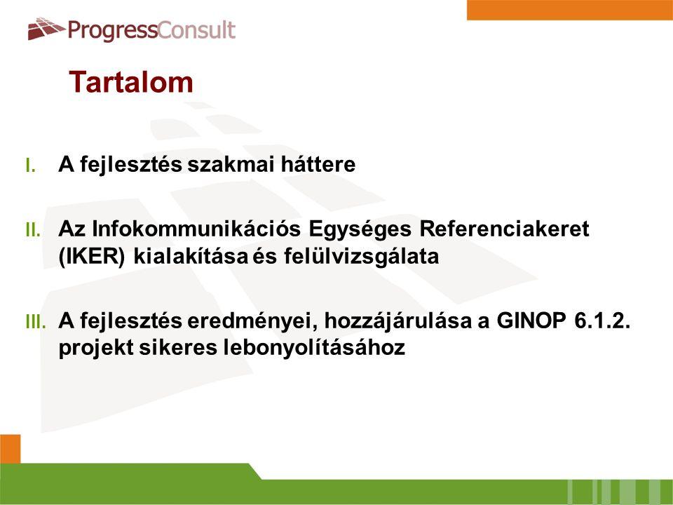 Tartalom I. A fejlesztés szakmai háttere II. Az Infokommunikációs Egységes Referenciakeret (IKER) kialakítása és felülvizsgálata III. A fejlesztés ere