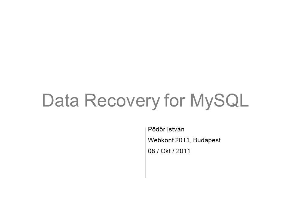 Data Recovery for MySQL Pödör István Webkonf 2011, Budapest 08 / Okt / 2011