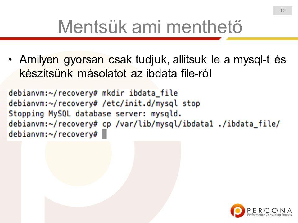 - 10 - Mentsük ami menthető Amilyen gyorsan csak tudjuk, allitsuk le a mysql-t és készítsünk másolatot az ibdata file-ról