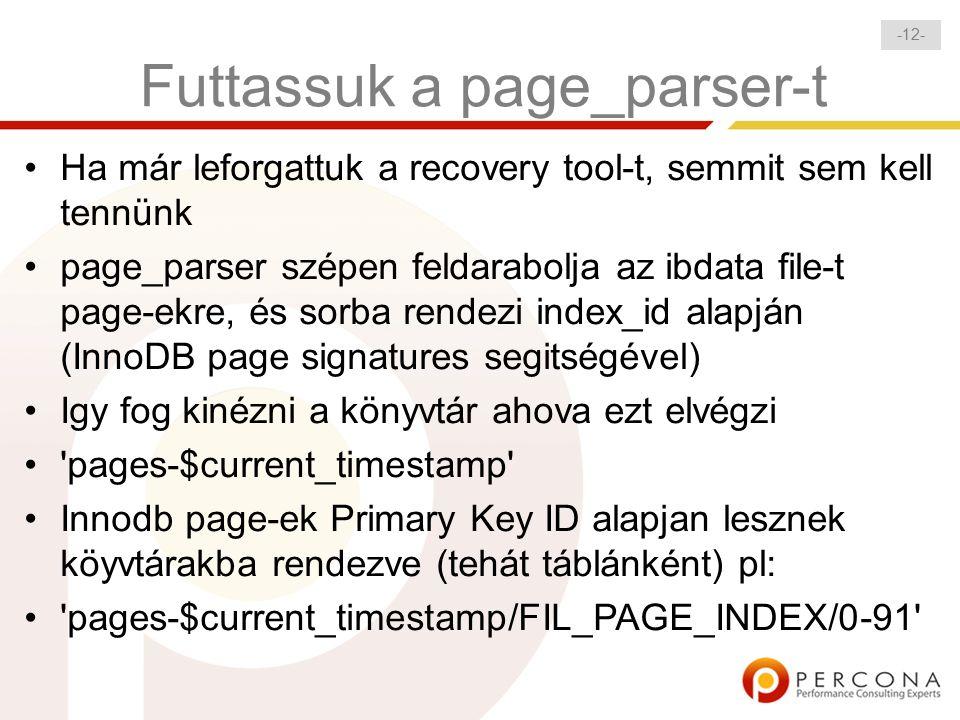 - 12 - Futtassuk a page_parser-t Ha már leforgattuk a recovery tool-t, semmit sem kell tennünk page_parser szépen feldarabolja az ibdata file-t page-ekre, és sorba rendezi index_id alapján (InnoDB page signatures segitségével) Igy fog kinézni a könyvtár ahova ezt elvégzi pages-$current_timestamp Innodb page-ek Primary Key ID alapjan lesznek köyvtárakba rendezve (tehát táblánként) pl: pages-$current_timestamp/FIL_PAGE_INDEX/0-91