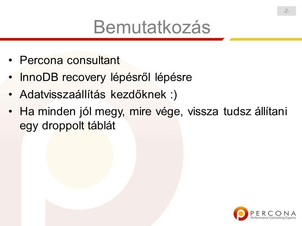 -2--2- Bemutatkozás Percona consultant InnoDB recovery lépésről lépésre Adatvisszaállítás kezdőknek :) Ha minden jól megy, mire vége, vissza tudsz állítani egy droppolt táblát