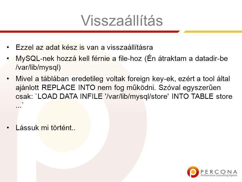 Visszaállítás Ezzel az adat kész is van a visszaállításra MySQL-nek hozzá kell férnie a file-hoz (Én átraktam a datadir-be /var/lib/mysql) Mivel a táblában eredetileg voltak foreign key-ek, ezért a tool által ajánlott REPLACE INTO nem fog működni.