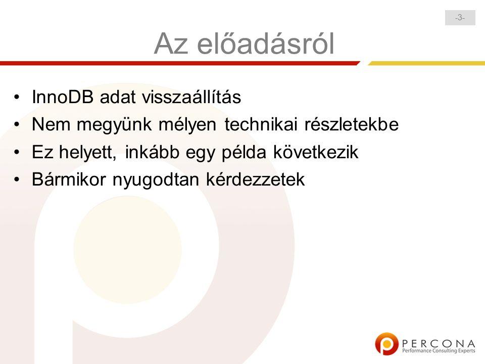 -3--3- Az előadásról InnoDB adat visszaállítás Nem megyünk mélyen technikai részletekbe Ez helyett, inkább egy példa következik Bármikor nyugodtan kérdezzetek
