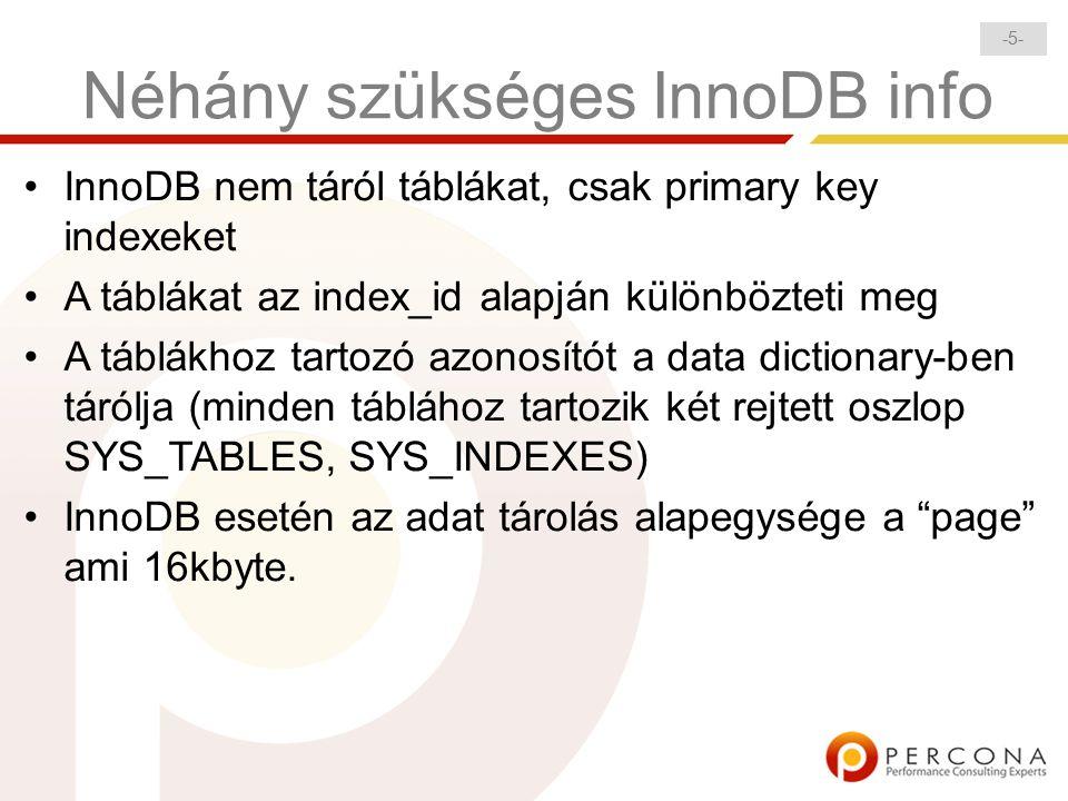 -5--5- Néhány szükséges InnoDB info InnoDB nem táról táblákat, csak primary key indexeket A táblákat az index_id alapján különbözteti meg A táblákhoz tartozó azonosítót a data dictionary-ben tárólja (minden táblához tartozik két rejtett oszlop SYS_TABLES, SYS_INDEXES) InnoDB esetén az adat tárolás alapegysége a page ami 16kbyte.