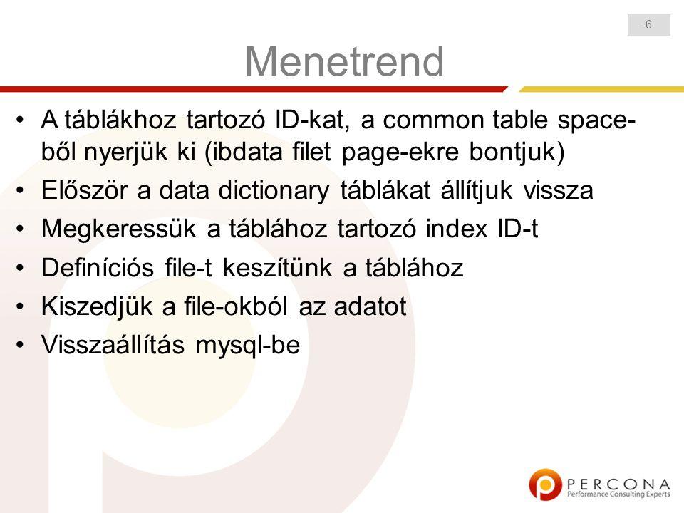 -6--6- Menetrend A táblákhoz tartozó ID-kat, a common table space- ből nyerjük ki (ibdata filet page-ekre bontjuk) Először a data dictionary táblákat állítjuk vissza Megkeressük a táblához tartozó index ID-t Definíciós file-t keszítünk a táblához Kiszedjük a file-okból az adatot Visszaállítás mysql-be
