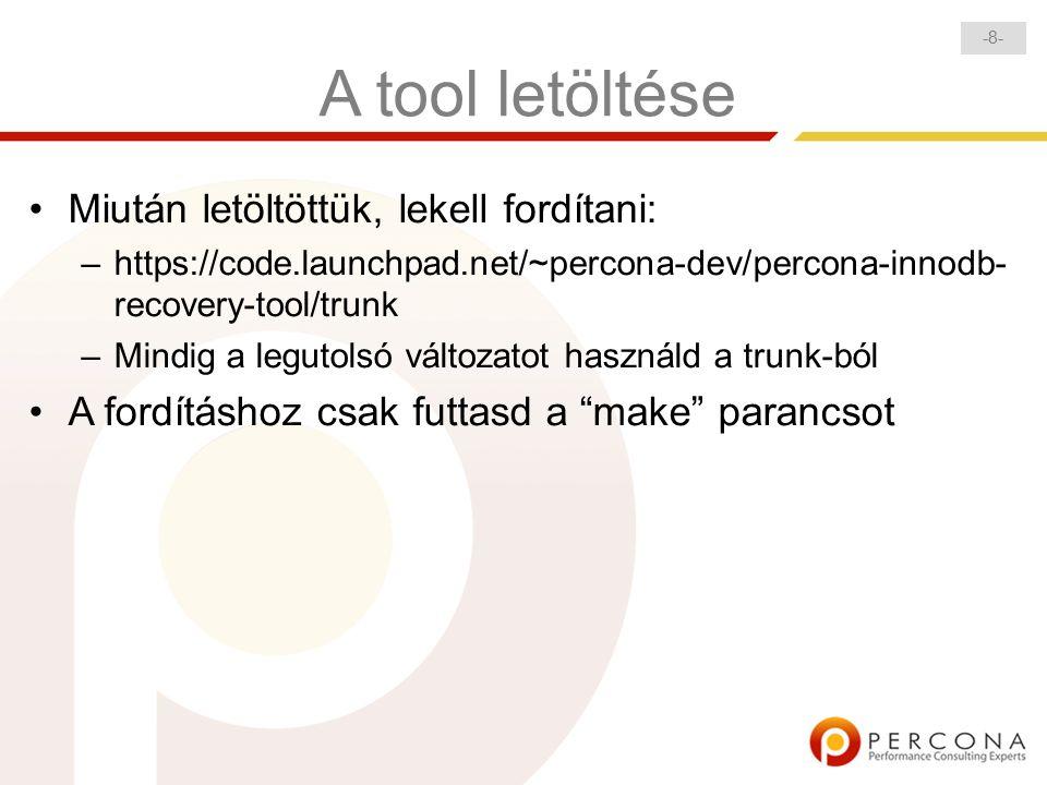 -8--8- A tool letöltése Miután letöltöttük, lekell fordítani: – https://code.launchpad.net/~percona-dev/percona-innodb- recovery-tool/trunk – Mindig a legutolsó változatot használd a trunk-ból A fordításhoz csak futtasd a make parancsot