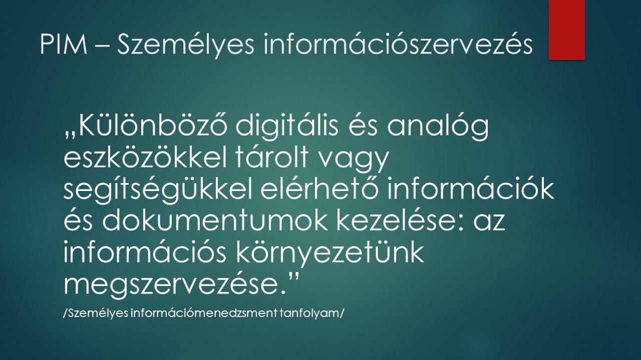 """PIM – Személyes információszervezés """"Különböző digitális és analóg eszközökkel tárolt vagy segítségükkel elérhető információk és dokumentumok kezelése: az információs környezetünk megszervezése. /Személyes információmenedzsment tanfolyam/"""