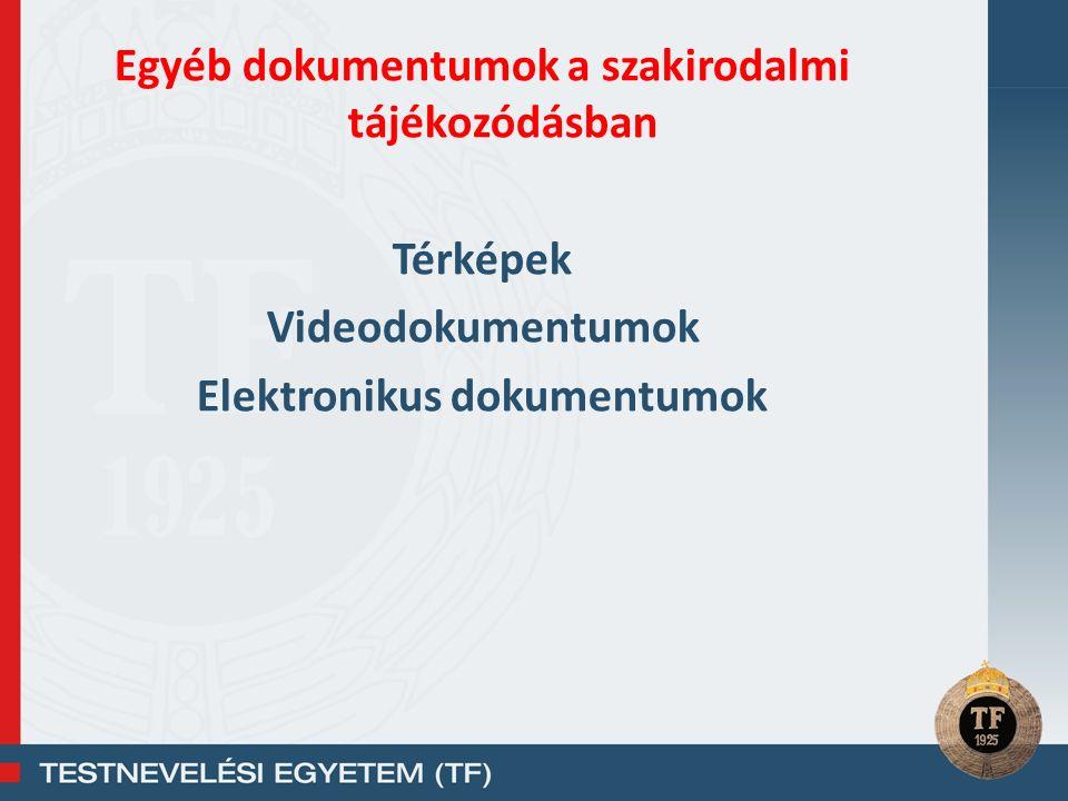 Egyéb dokumentumok a szakirodalmi tájékozódásban Térképek Videodokumentumok Elektronikus dokumentumok
