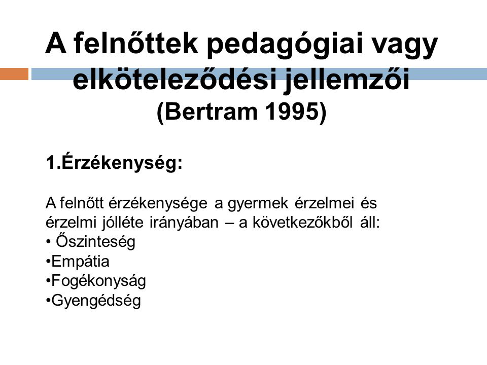 A felnőttek pedagógiai vagy elköteleződési jellemzői (Bertram 1995) 1.Érzékenység: A felnőtt érzékenysége a gyermek érzelmei és érzelmi jólléte irányában – a következőkből áll: Őszinteség Empátia Fogékonyság Gyengédség