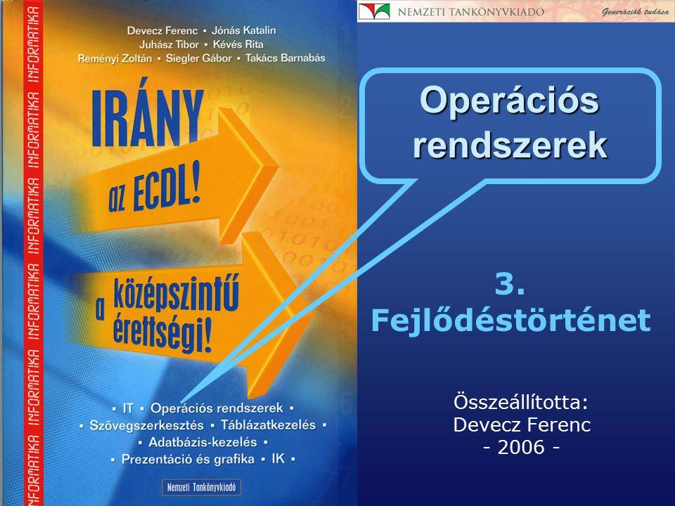3. Fejlődéstörténet Összeállította: Devecz Ferenc - 2006 - Operációs rendszerek