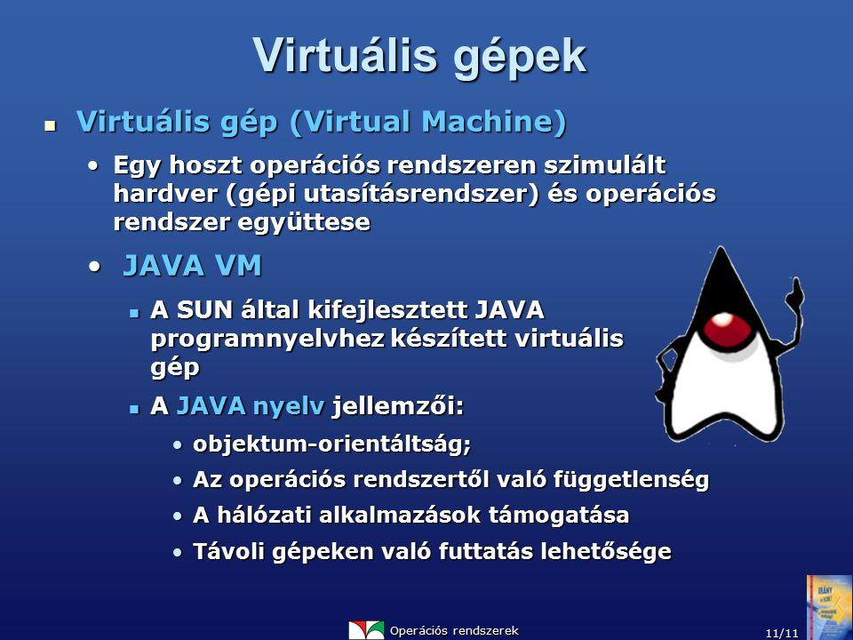 Operációs rendszerek 11/11 Virtuális gépek Virtuális gép (Virtual Machine) Virtuális gép (Virtual Machine) Egy hoszt operációs rendszeren szimulált hardver (gépi utasításrendszer) és operációs rendszer együtteseEgy hoszt operációs rendszeren szimulált hardver (gépi utasításrendszer) és operációs rendszer együttese JAVA VM JAVA VM A SUN által kifejlesztett JAVA programnyelvhez készített virtuális gép A SUN által kifejlesztett JAVA programnyelvhez készített virtuális gép A JAVA nyelv jellemzői: A JAVA nyelv jellemzői: objektum-orientáltság;objektum-orientáltság; Az operációs rendszertől való függetlenségAz operációs rendszertől való függetlenség A hálózati alkalmazások támogatásaA hálózati alkalmazások támogatása Távoli gépeken való futtatás lehetőségeTávoli gépeken való futtatás lehetősége