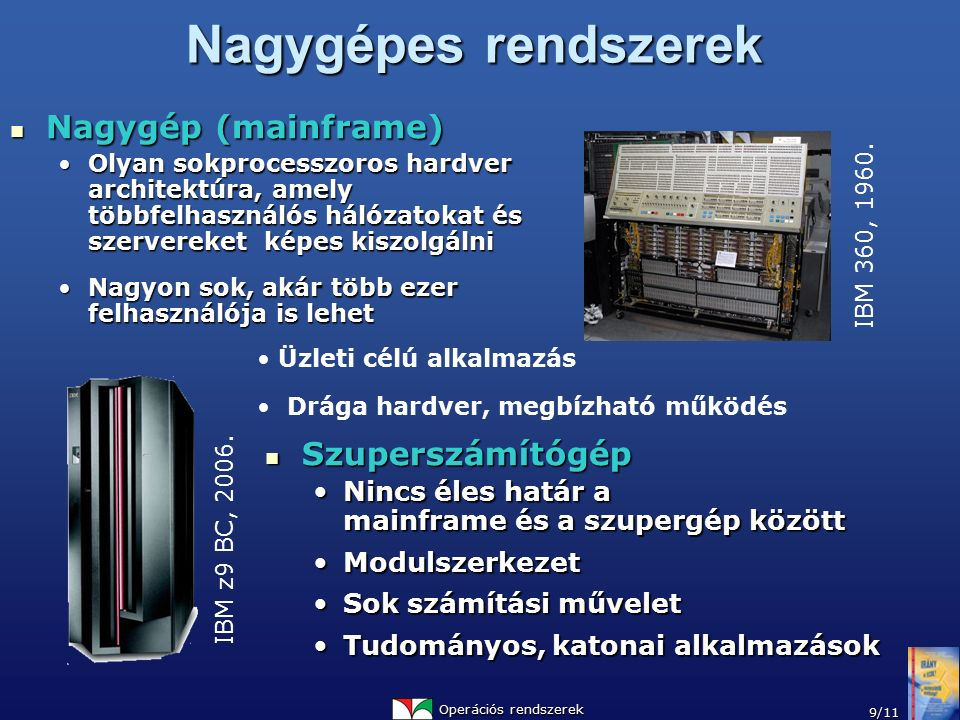 Operációs rendszerek 9/11 Nagygépes rendszerek Nagygép (mainframe) Nagygép (mainframe) Olyan sokprocesszoros hardver architektúra, amely többfelhasználós hálózatokat és szervereket képes kiszolgálniOlyan sokprocesszoros hardver architektúra, amely többfelhasználós hálózatokat és szervereket képes kiszolgálni Nagyon sok, akár több ezer felhasználója is lehetNagyon sok, akár több ezer felhasználója is lehet Szuperszámítógép Szuperszámítógép Nincs éles határ a mainframe és a szupergép közöttNincs éles határ a mainframe és a szupergép között ModulszerkezetModulszerkezet Sok számítási műveletSok számítási művelet Tudományos, katonai alkalmazásokTudományos, katonai alkalmazások IBM 360, 1960.