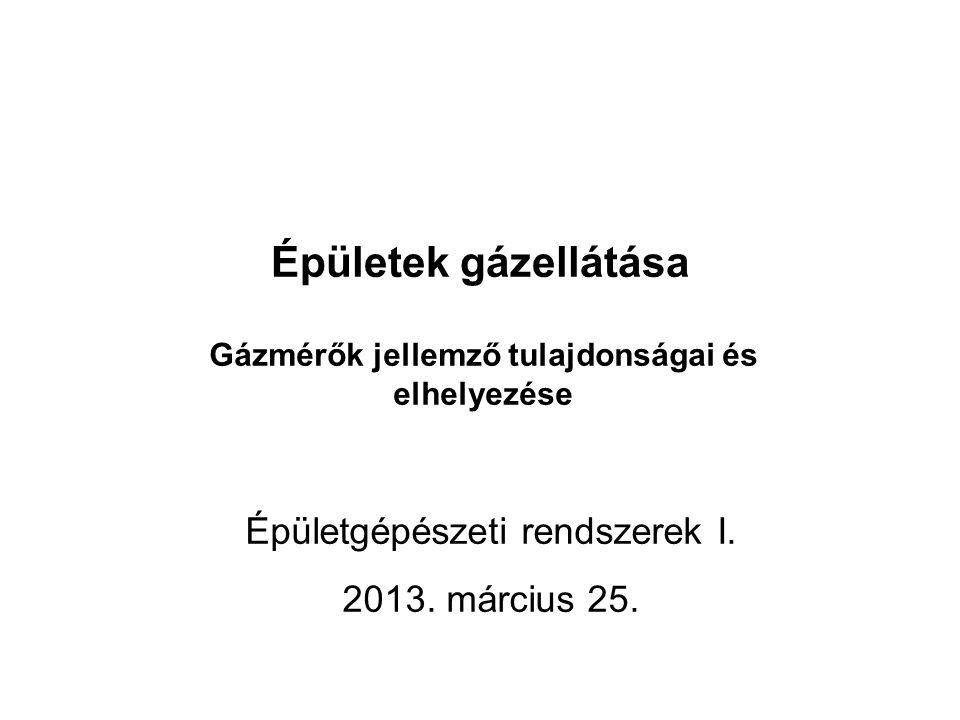 Épületek gázellátása Gázmérők jellemző tulajdonságai és elhelyezése Épületgépészeti rendszerek I. 2013. március 25.
