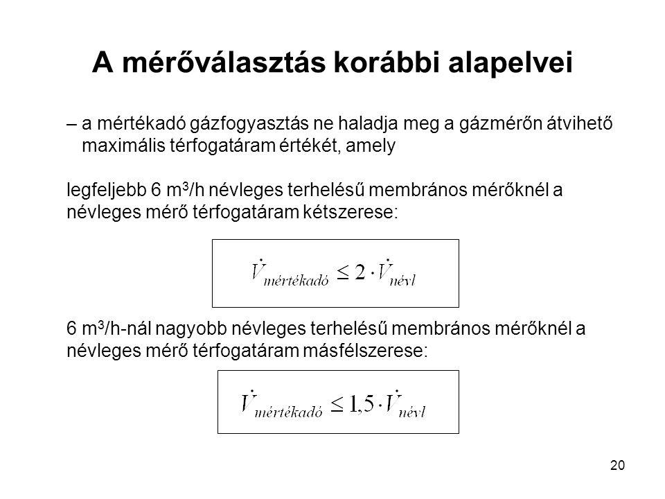 20 A mérőválasztás korábbi alapelvei – a mértékadó gázfogyasztás ne haladja meg a gázmérőn átvihető maximális térfogatáram értékét, amely legfeljebb 6 m 3 /h névleges terhelésű membrános mérőknél a névleges mérő térfogatáram kétszerese: 6 m 3 /h-nál nagyobb névleges terhelésű membrános mérőknél a névleges mérő térfogatáram másfélszerese: