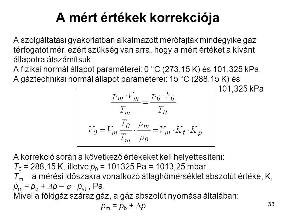 33 A mért értékek korrekciója A szolgáltatási gyakorlatban alkalmazott mérőfajták mindegyike gáz térfogatot mér, ezért szükség van arra, hogy a mért é