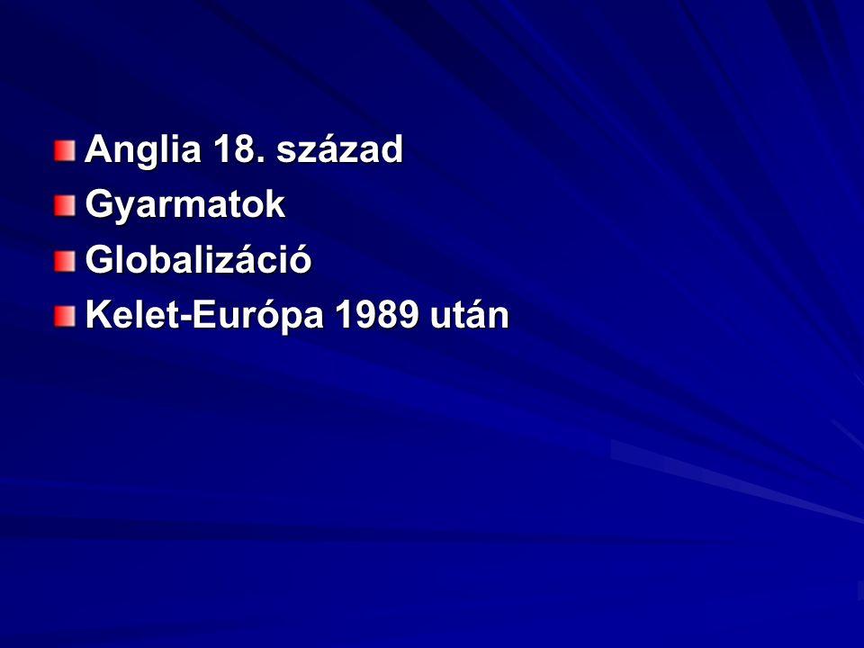 Anglia 18. század GyarmatokGlobalizáció Kelet-Európa 1989 után