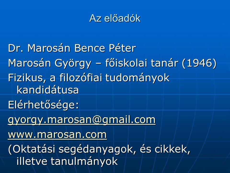 Az előadók Dr. Marosán Bence Péter Marosán György – főiskolai tanár (1946) Fizikus, a filozófiai tudományok kandidátusa Elérhetősége: gyorgy.marosan@g