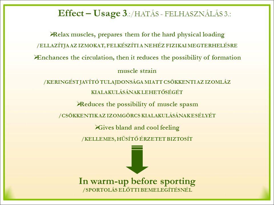 Effect – Usage 3.:/HATÁS - FELHASZNÁLÁS 3.:  Relax muscles, prepares them for the hard physical loading /ELLAZÍTJA AZ IZMOKAT, FELKÉSZÍTI A NEHÉZ FIZIKAI MEGTERHELÉSRE  Enchances the circulation, then it reduces the possibility of formation muscle strain /KERINGÉST JAVÍTÓ TULAJDONSÁGA MIATT CSÖKKENTI AZ IZOMLÁZ KIALAKULÁSÁNAK LEHETŐSÉGÉT  Reduces the possibility of muscle spasm /CSÖKKENTIK AZ IZOMGÖRCS KIALAKULÁSÁNAK ESÉLYÉT  Gives bland and cool feeling /KELLEMES, HŰSÍTŐ ÉRZETET BIZTOSÍT In warm-up before sporting /SPORTOLÁS ELŐTTI BEMELEGÍTÉSNÉL