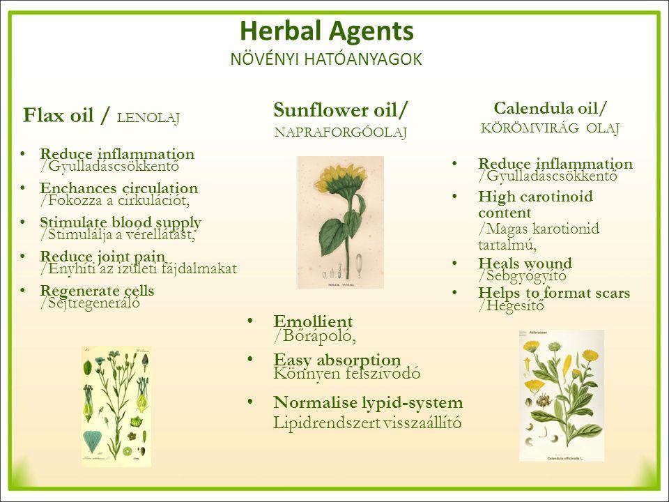 Sunflower oil/ NAPRAFORGÓOLAJ Flax oil / LENOLAJ Calendula oil/ KÖRÖMVIRÁG OLAJ Reduce inflammation /Gyulladáscsökkentő Enchances circulation /Fokozza a cirkulációt, Stimulate blood supply /Stimulálja a vérellátást, Reduce joint pain /Enyhíti az izületi fájdalmakat Regenerate cells /Sejtregeneráló Reduce inflammation /Gyulladáscsökkentő High carotinoid content /Magas karotionid tartalmú, Heals wound /Sebgyógyító Helps to format scars /Hegesítő Emollient /Bőrápoló, Easy absorption Könnyen felszívódó Normalise lypid-system Lipidrendszert visszaállító Herbal Agents NÖVÉNYI HATÓANYAGOK