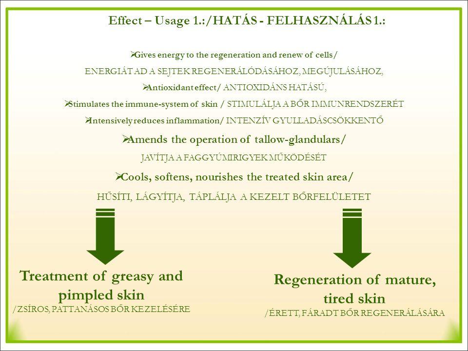 Effect – Usage 1.:/HATÁS - FELHASZNÁLÁS 1.:  Gives energy to the regeneration and renew of cells/ ENERGIÁT AD A SEJTEK REGENERÁLÓDÁSÁHOZ, MEGÚJULÁSÁHOZ,  Antioxidant effect/ ANTIOXIDÁNS HATÁSÚ,  Stimulates the immune-system of skin / STIMULÁLJA A BŐR IMMUNRENDSZERÉT  Intensively reduces inflammation/ INTENZÍV GYULLADÁSCSÖKKENTŐ  Amends the operation of tallow-glandulars/ JAVÍTJA A FAGGYÚMIRIGYEK MŰKÖDÉSÉT  Cools, softens, nourishes the treated skin area/ HŰSÍTI, LÁGYÍTJA, TÁPLÁLJA A KEZELT BŐRFELÜLETET Treatment of greasy and pimpled skin /ZSÍROS, PATTANÁSOS BŐR KEZELÉSÉRE Regeneration of mature, tired skin /ÉRETT, FÁRADT BŐR REGENERÁLÁSÁRA
