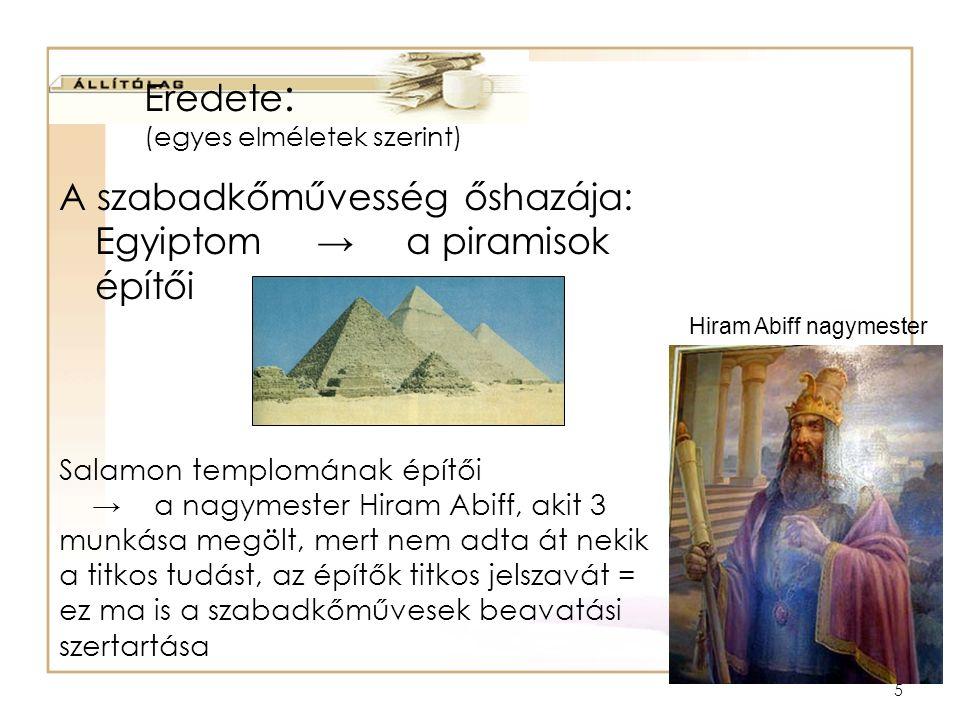 5 Eredete : (egyes elméletek szerint) A szabadkőművesség őshazája: Egyiptom → a piramisok építői Hiram Abiff nagymester Salamon templomának építői → a nagymester Hiram Abiff, akit 3 munkása megölt, mert nem adta át nekik a titkos tudást, az építők titkos jelszavát = ez ma is a szabadkőművesek beavatási szertartása