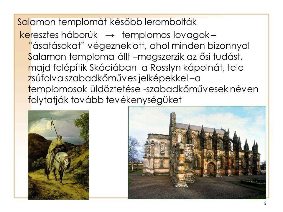 6 Salamon templomát később lerombolták keresztes háborúk → templomos lovagok – ásatásokat végeznek ott, ahol minden bizonnyal Salamon temploma állt –megszerzik az ősi tudást, majd felépítik Skóciában a Rosslyn kápolnát, tele zsúfolva szabadkőműves jelképekkel –a templomosok üldöztetése -szabadkőművesek néven folytatják tovább tevékenységüket